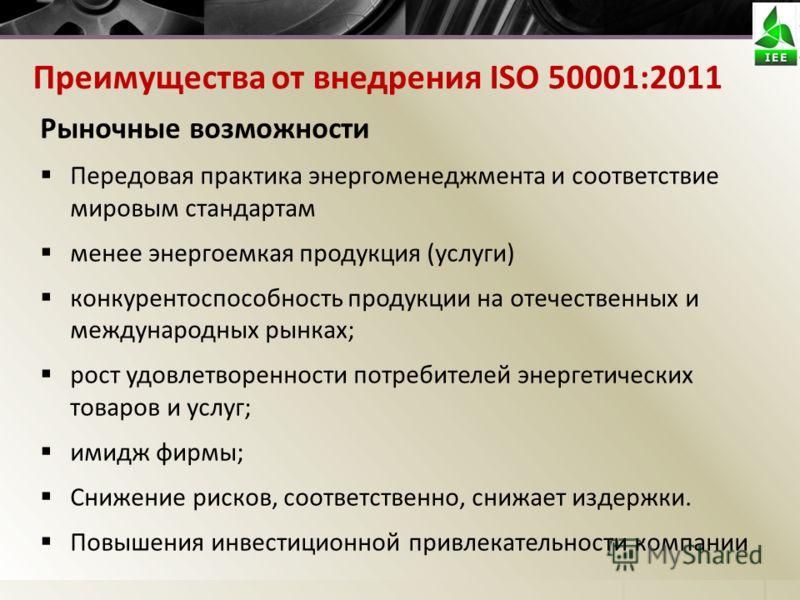 Преимущества от внедрения ISO 50001:2011 Рыночные возможности Передовая практика энергоменеджмента и соответствие мировым стандартам менее энергоемкая продукция (услуги) конкурентоспособность продукции на отечественных и международных рынках; рост уд