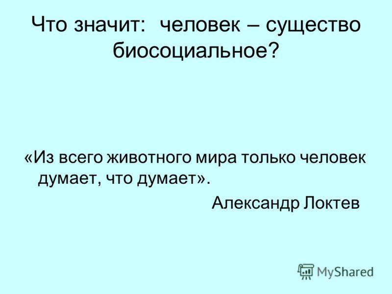 Что значит: человек – существо биосоциальное? «Из всего животного мира только человек думает, что думает». Александр Локтев
