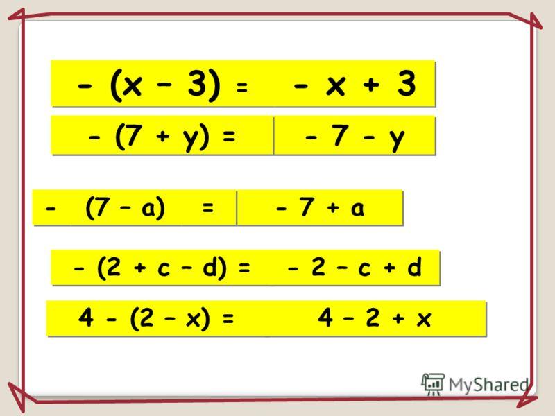 – Минус меняет знаки в скобках!!! + + + + - - + + - - - - ( ) Если перед скобками стоит знак минус, надо раскрыть скобки, изменив знаки слагаемых на противоположные. Автоматический показ. Щелкните 1 раз.