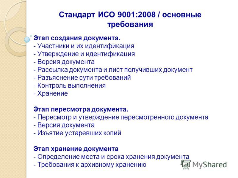 Стандарт ИСО 9001:2008 / основные требования Этап создания документа. - Участники и их идентификация - Утверждение и идентификация - Версия документа - Рассылка документа и лист получивших документ - Разъяснение сути требований - Контроль выполнения