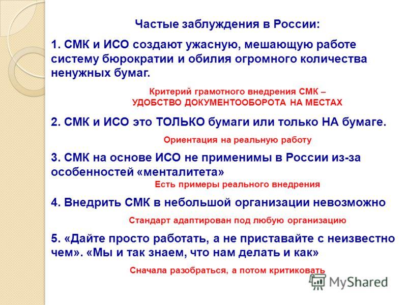 Частые заблуждения в России: 1. СМК и ИСО создают ужасную, мешающую работе систему бюрократии и обилия огромного количества ненужных бумаг. Критерий грамотного внедрения СМК – УДОБСТВО ДОКУМЕНТООБОРОТА НА МЕСТАХ 2. СМК и ИСО это ТОЛЬКО бумаги или тол