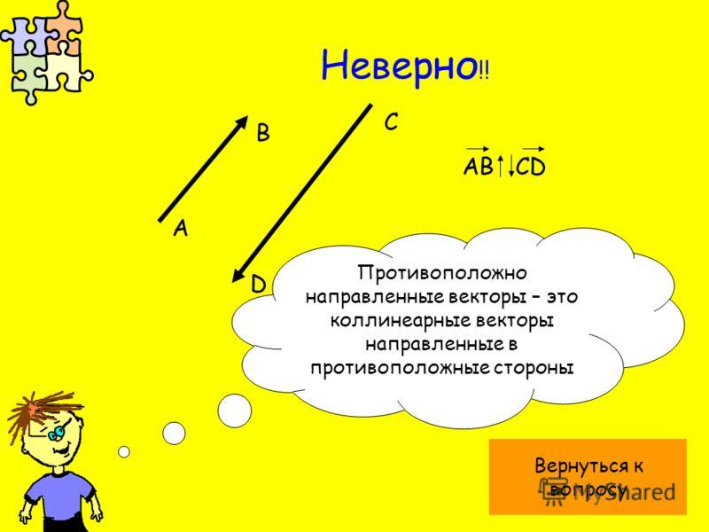 Неверно !! А B C D Противоположно направленные векторы – это коллинеарные векторы направленные в противоположные стороны AB CD Вернуться к вопросу