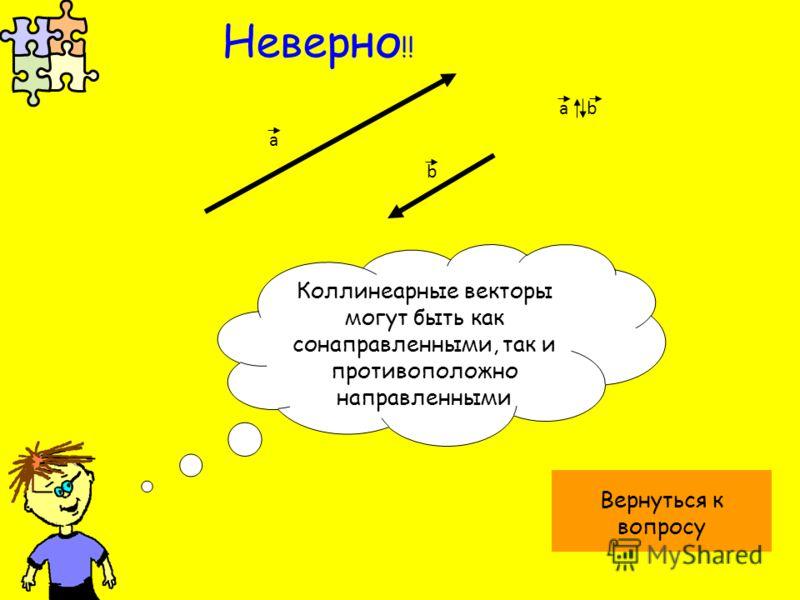 а b a b Коллинеарные векторы могут быть как сонаправленными, так и противоположно направленными Вернуться к вопросу Неверно !!