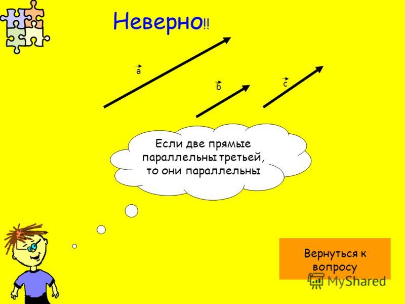а b Если две прямые параллельны третьей, то они параллельны Вернуться к вопросу Неверно !! с