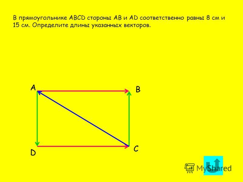 А D С В В прямоугольнике АВСD стороны АВ и АD соответственно равны 8 см и 15 см. Определите длины указанных векторов.