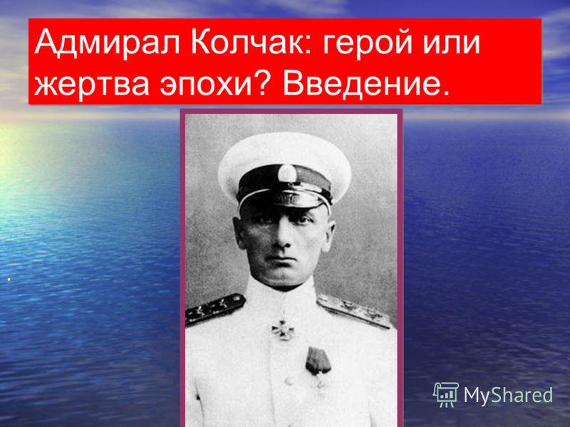 Адмирал Колчак: герой или жертва эпохи? Введение..