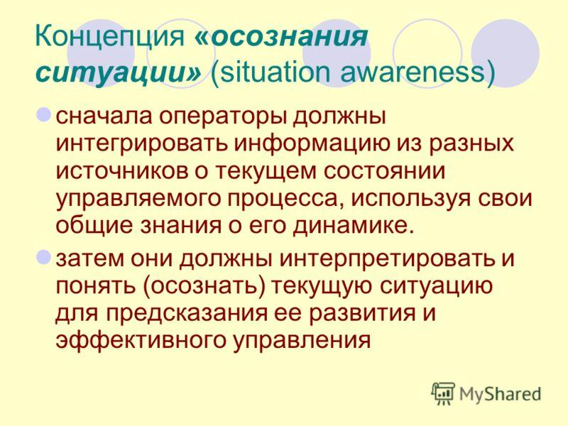 Концепция «осознания ситуации» (situation awareness) сначала операторы должны интегрировать информацию из разных источников о текущем состоянии управляемого процесса, используя свои общие знания о его динамике. затем они должны интерпретировать и пон