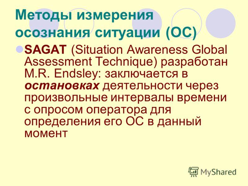 Методы измерения осознания ситуации (ОС) SAGAT (Situation Awareness Global Assessment Technique) разработан M.R. Endsley: заключается в остановках деятельности через произвольные интервалы времени с опросом оператора для определения его ОС в данный м