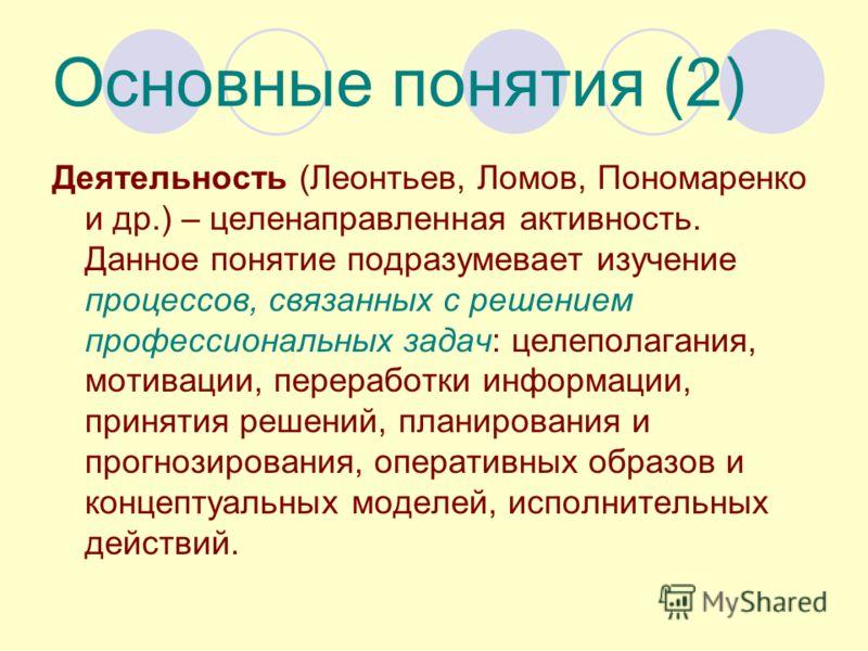 Основные понятия (2) Деятельность (Леонтьев, Ломов, Пономаренко и др.) – целенаправленная активность. Данное понятие подразумевает изучение процессов, связанных с решением профессиональных задач: целеполагания, мотивации, переработки информации, прин