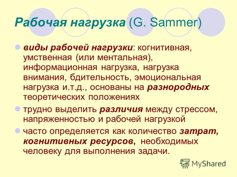 Рабочая нагрузка (G. Sammer) виды рабочей нагрузки: когнитивная, умственная (или ментальная), информационная нагрузка, нагрузка внимания, бдительность, эмоциональная нагрузка и.т.д., основаны на разнородных теоретических положениях трудно выделить ра