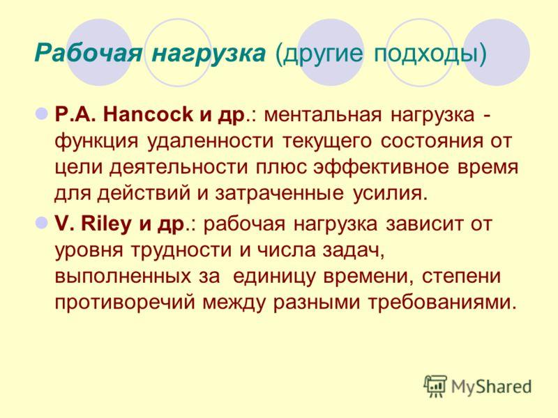 Рабочая нагрузка (другие подходы) P.A. Hancock и др.: ментальная нагрузка - функция удаленности текущего состояния от цели деятельности плюс эффективное время для действий и затраченные усилия. V. Riley и др.: рабочая нагрузка зависит от уровня трудн
