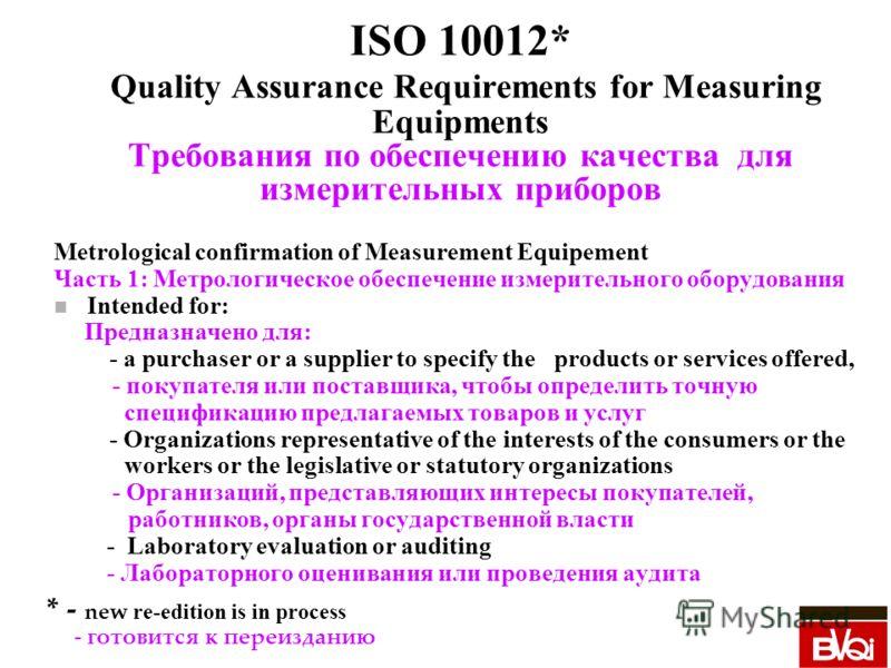 ISO 10012* Quality Assurance Requirements for Measuring Equipments Требования по обеспечению качества для измерительных приборов Metrological confirmation of Measurement Equipement Часть 1: Метрологическое обеспечение измерительного оборудования n In