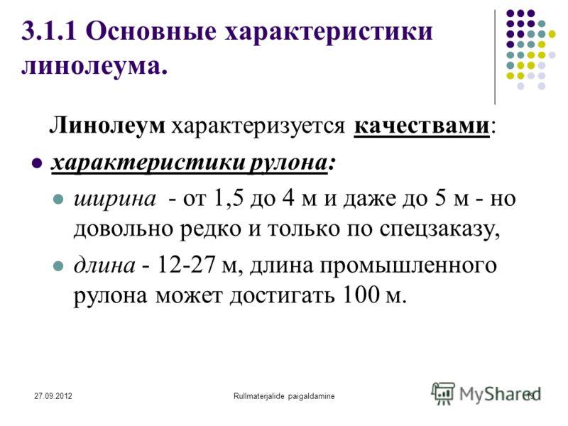 27.09.2012Rullmaterjalide paigaldamine19 3.1.1 Основные характеристики линолеума. Линолеум характеризуется качествами: характеристики рулона: ширина - от 1,5 до 4 м и даже до 5 м - но довольно редко и только по спецзаказу, длина - 12-27 м, длина пром