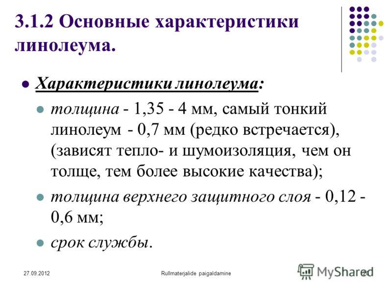 27.09.2012Rullmaterjalide paigaldamine20 3.1.2 Основные характеристики линолеума. Характеристики линолеума: толщина - 1,35 - 4 мм, самый тонкий линолеум - 0,7 мм (редко встречается), (зависят тепло- и шумоизоляция, чем он толще, тем более высокие кач