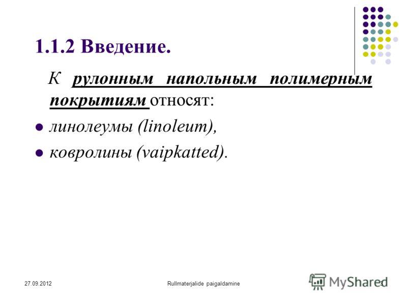 27.09.2012Rullmaterjalide paigaldamine3 1.1.2 Введение. К рулонным напольным полимерным покрытиям относят: линолеумы (linoleum), ковролины (vaipkatted).