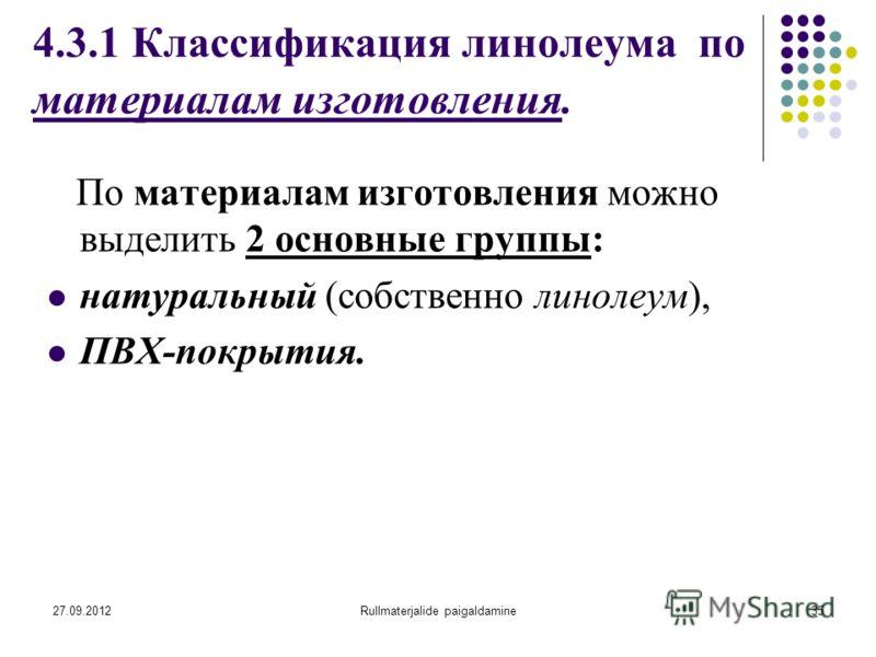 27.09.2012Rullmaterjalide paigaldamine35 4.3.1 Классификация линолеума по материалам изготовления. По материалам изготовления можно выделить 2 основные группы: натуральный (собственно линолеум), ПВХ-покрытия.