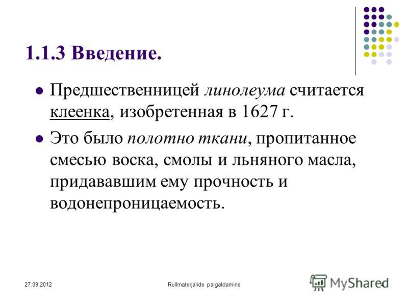 27.09.2012Rullmaterjalide paigaldamine4 1.1.3 Введение. Предшественницей линолеума считается клеенка, изобретенная в 1627 г. Это было полотно ткани, пропитанное смесью воска, смолы и льняного масла, придававшим ему прочность и водонепроницаемость.