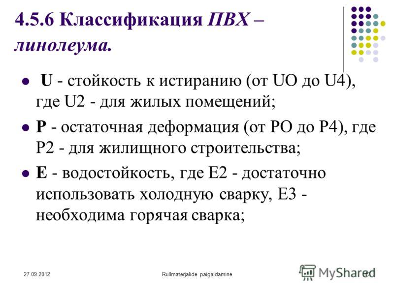 27.09.2012Rullmaterjalide paigaldamine47 4.5.6 Классификация ПВХ – линолеума. U - стойкость к истиранию (от UО до U4), где U2 - для жилых помещений; Р - остаточная деформация (от РО до Р4), где Р2 - для жилищного строительства; Е - водостойкость, где