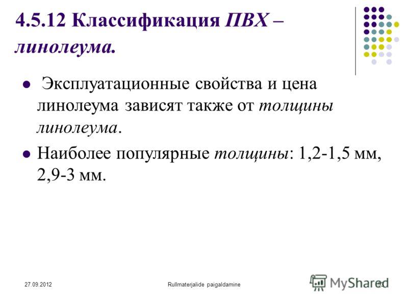 27.09.2012Rullmaterjalide paigaldamine53 4.5.12 Классификация ПВХ – линолеума. Эксплуатационные свойства и цена линолеума зависят также от толщины линолеума. Наиболее популярные толщины: 1,2-1,5 мм, 2,9-3 мм.