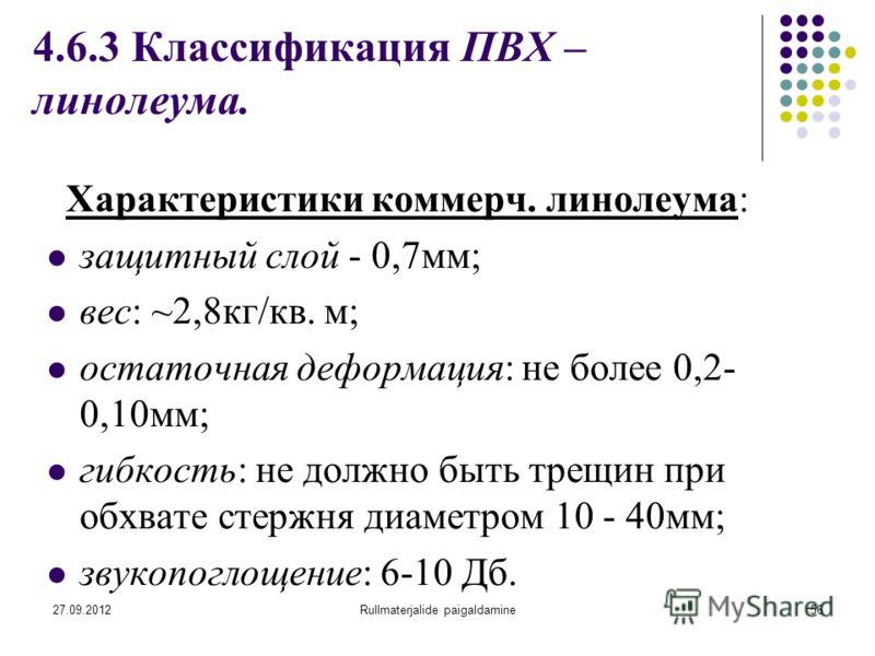 27.09.2012Rullmaterjalide paigaldamine56 4.6.3 Классификация ПВХ – линолеума. Характеристики коммерч. линолеума: защитный слой - 0,7мм; вес: ~2,8кг/кв. м; остаточная деформация: не более 0,2- 0,10мм; гибкость: не должно быть трещин при обхвате стержн