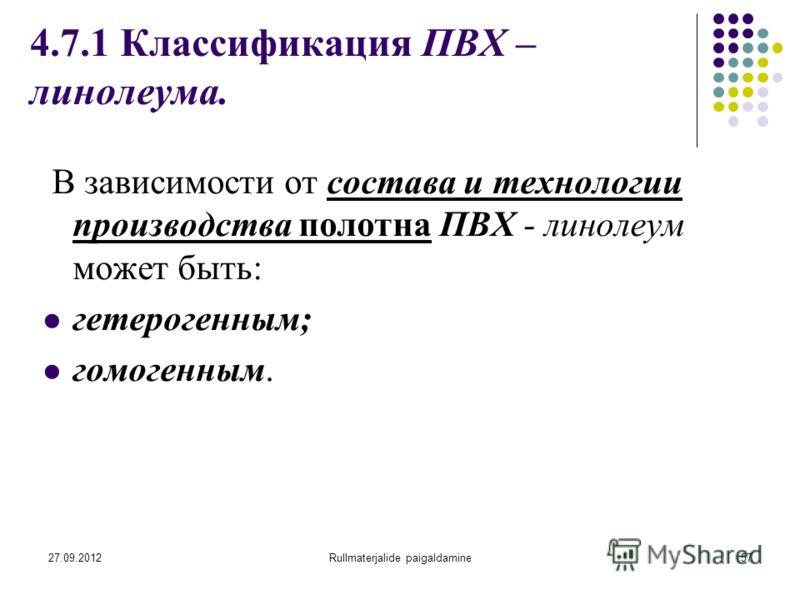 27.09.2012Rullmaterjalide paigaldamine57 4.7.1 Классификация ПВХ – линолеума. В зависимости от состава и технологии производства полотна ПВХ - линолеум может быть: гетерогенным; гомогенным.