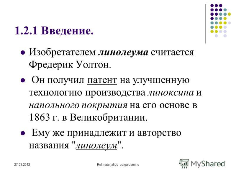 27.09.2012Rullmaterjalide paigaldamine6 1.2.1 Введение. Изобретателем линолеума считается Фредерик Уолтон. Он получил патент на улучшенную технологию производства линоксина и напольного покрытия на его основе в 1863 г. в Великобритании. Ему же принад
