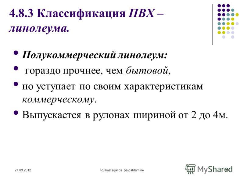 27.09.2012Rullmaterjalide paigaldamine64 4.8.3 Классификация ПВХ – линолеума. Полукоммерческий линолеум: гораздо прочнее, чем бытовой, но уступает по своим характеристикам коммерческому. Выпускается в рулонах шириной от 2 до 4м.
