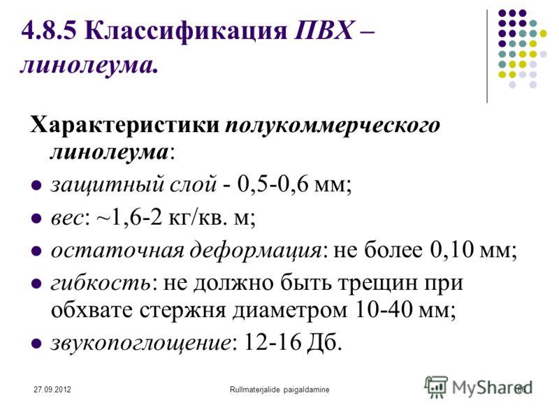 27.09.2012Rullmaterjalide paigaldamine66 4.8.5 Классификация ПВХ – линолеума. Характеристики полукоммерческого линолеума: защитный слой - 0,5-0,6 мм; вес: ~1,6-2 кг/кв. м; остаточная деформация: не более 0,10 мм; гибкость: не должно быть трещин при о