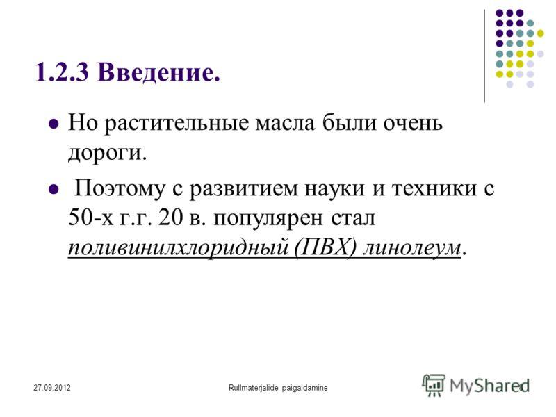 27.09.2012Rullmaterjalide paigaldamine8 1.2.3 Введение. Но растительные масла были очень дороги. Поэтому с развитием науки и техники с 50-х г.г. 20 в. популярен стал поливинилхлоридный (ПВХ) линолеум.