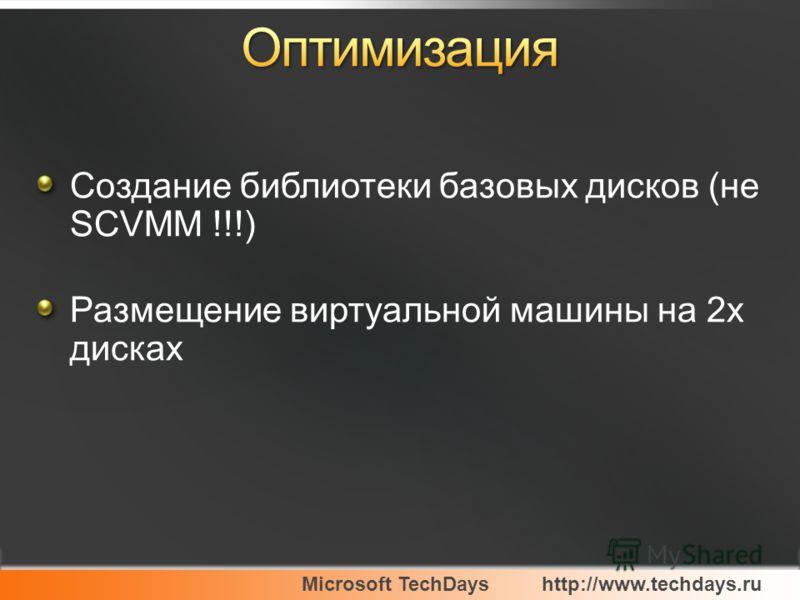 Microsoft TechDayshttp://www.techdays.ru Создание библиотеки базовых дисков (не SCVMM !!!) Размещение виртуальной машины на 2х дисках