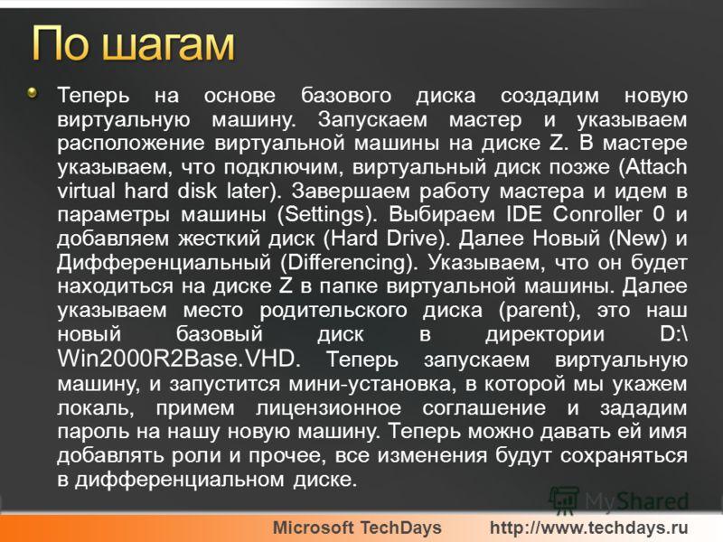 Microsoft TechDayshttp://www.techdays.ru Теперь на основе базового диска создадим новую виртуальную машину. Запускаем мастер и указываем расположение виртуальной машины на диске Z. В мастере указываем, что подключим, виртуальный диск позже (Attach vi