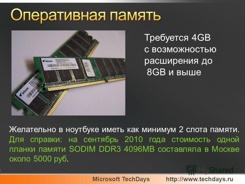 Microsoft TechDayshttp://www.techdays.ru Требуется 4GB с возможностью расширения до 8GB и выше Желательно в ноутбуке иметь как минимум 2 слота памяти. Для справки: на сентябрь 2010 года стоимость одной планки памяти SODIM DDR3 4096MB составляла в Мос