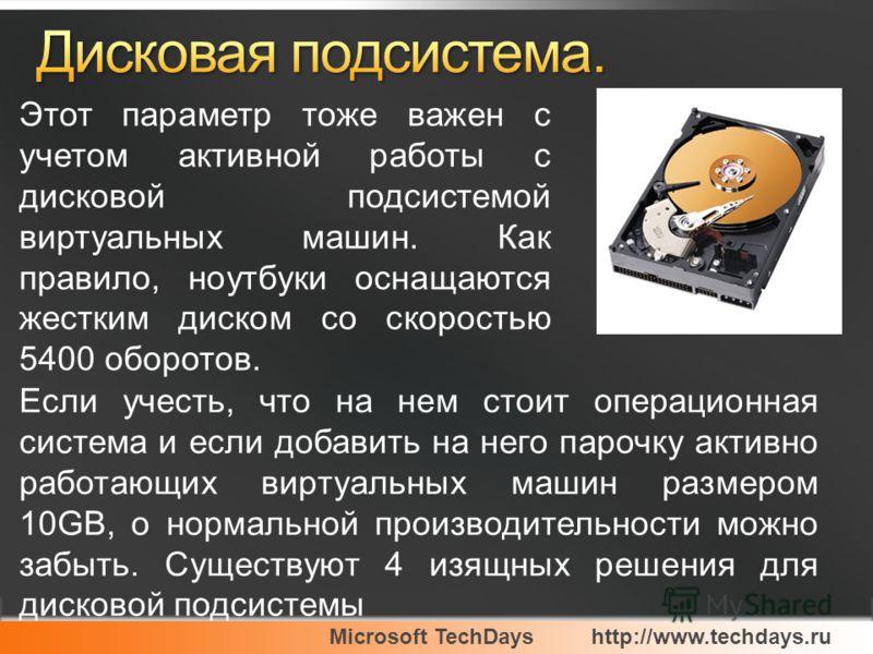 Microsoft TechDayshttp://www.techdays.ru Этот параметр тоже важен с учетом активной работы с дисковой подсистемой виртуальных машин. Как правило, ноутбуки оснащаются жестким диском со скоростью 5400 оборотов. Если учесть, что на нем стоит операционна