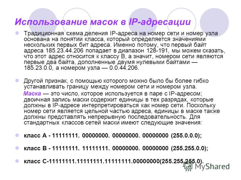 Использование масок в IP-адресации Традиционная схема деления IP-адреса на номер сети и номер узла основана на понятии класса, который определяется значениями нескольких первых бит адреса. Именно потому, что первый байт адреса 185.23.44.206 попадает