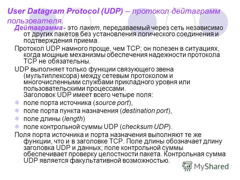 User Datagram Protocol (UDP) – протокол дейтаграмм пользователя. Дейтаграмма - это пакет, передаваемый через сеть независимо от других пакетов без установления логического соединения и подтверждения приема. Протокол UDP намного проще, чем ТСР; он пол