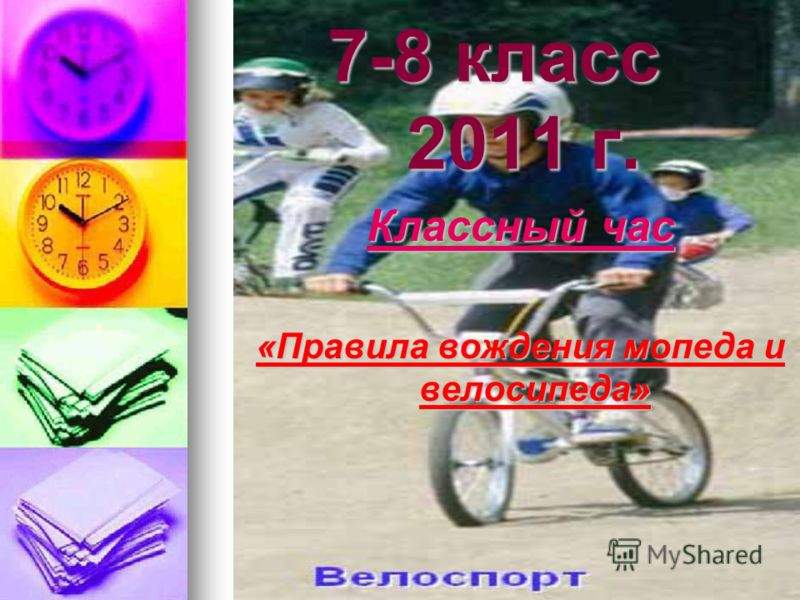 7-8 класс 2011 г. Классный час «Правила вождения мопеда и велосипеда»