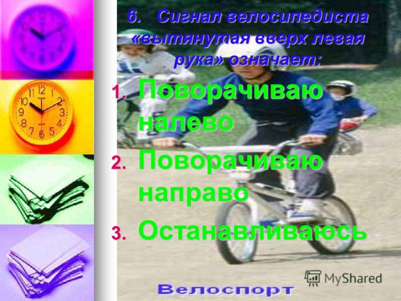6. Сигнал велосипедиста «вытянутая вверх левая рука» означает: 1. П оворачиваю налево 2. П оворачиваю направо 3. О станавливаюсь