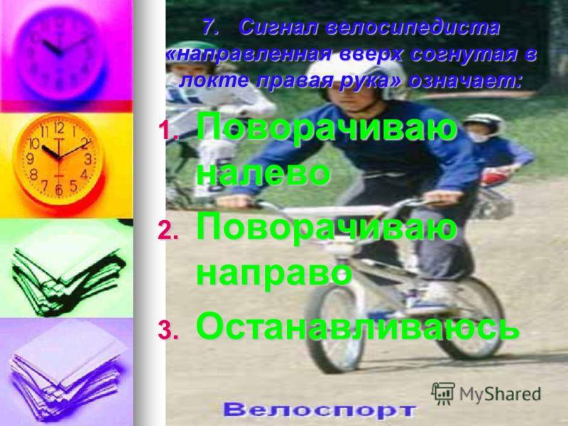 7. Сигнал велосипедиста «направленная вверх согнутая в локте правая рука» означает: 1. П оворачиваю налево 2. П оворачиваю направо 3. О станавливаюсь