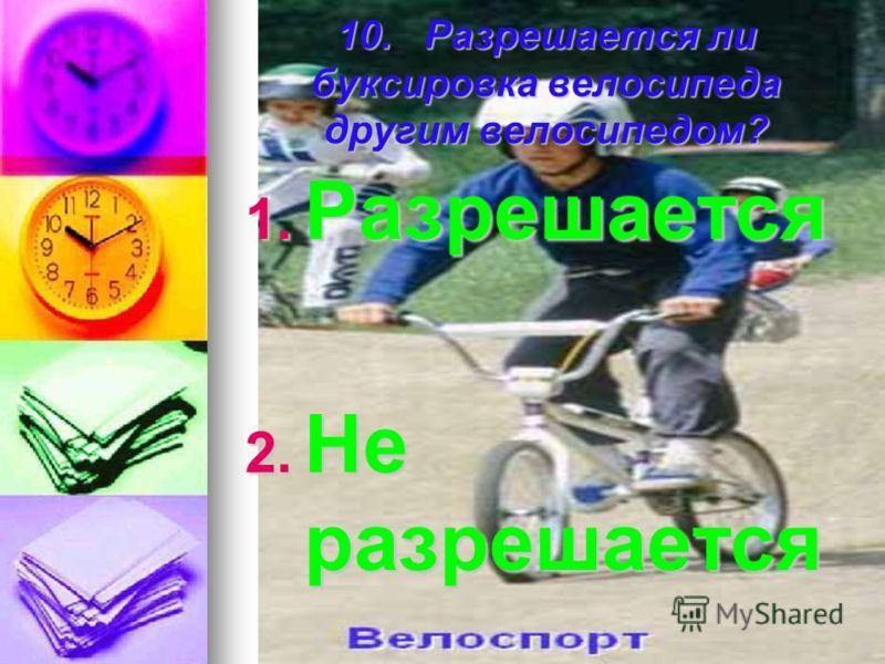 10. Разрешается ли буксировка велосипеда другим велосипедом? 1. Р азрешается 2. Н е разрешается