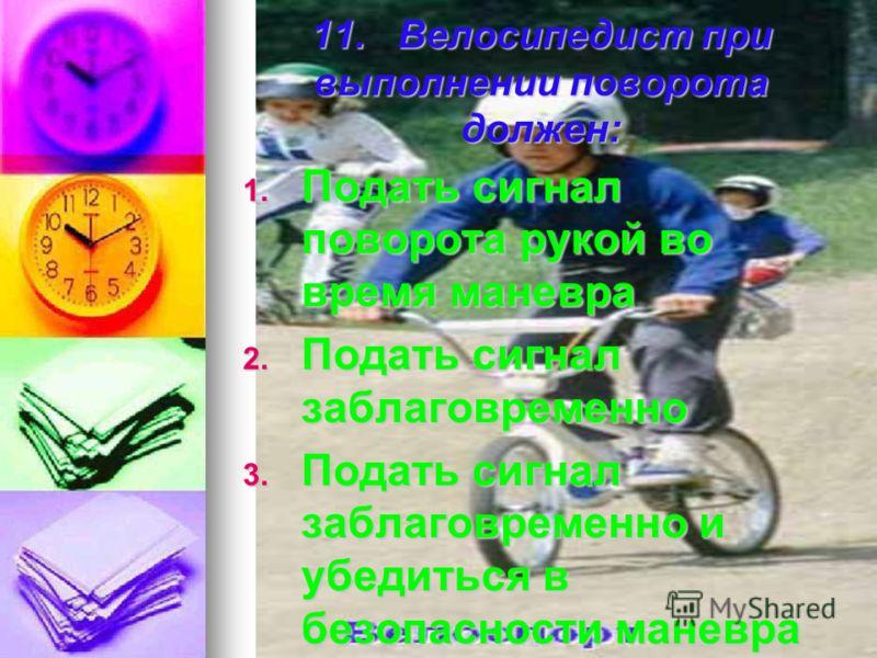 11. Велосипедист при выполнении поворота должен: 1. П одать сигнал поворота рукой во время маневра 2. П одать сигнал заблаговременно 3. П одать сигнал заблаговременно и убедиться в безопасности маневра