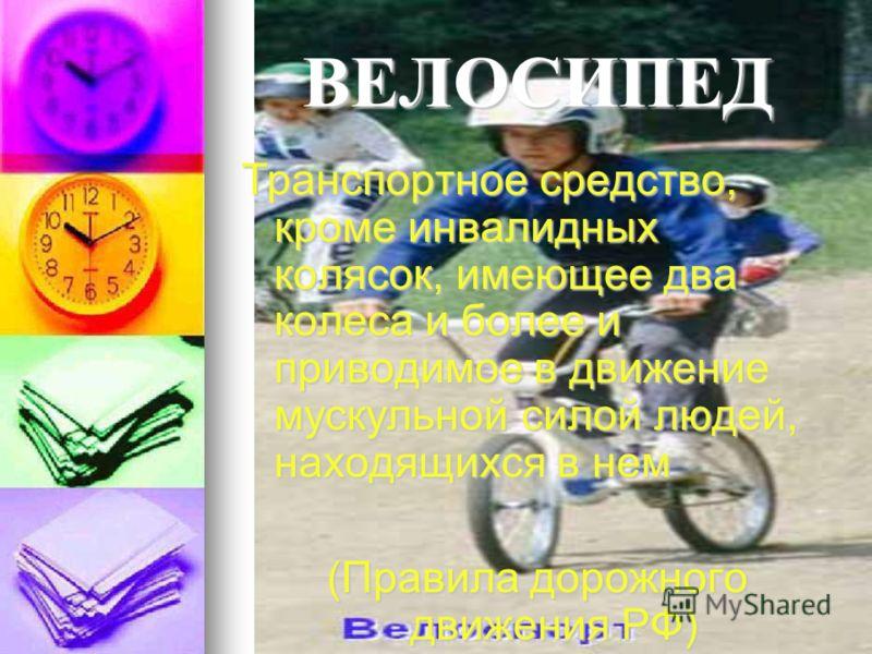 ВЕЛОСИПЕД Транспортное средство, кроме инвалидных колясок, имеющее два колеса и более и приводимое в движение мускульной силой людей, находящихся в нем (Правила дорожного движения РФ)
