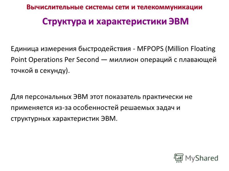 Вычислительные системы сети и телекоммуникации Структура и характеристики ЭВМ Единица измерения быстродействия - MFPOPS (Million Floating Point Operations Per Second миллион операций с плавающей точкой в секунду). Для персональных ЭВМ этот показатель