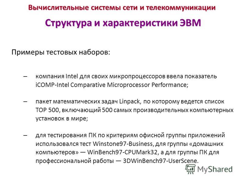 Вычислительные системы сети и телекоммуникации Структура и характеристики ЭВМ Примеры тестовых наборов: – компания Intel для своих микропроцессоров ввела показатель iCOMP-Intel Comparative Microprocessor Performance; – пакет математических задач Linp