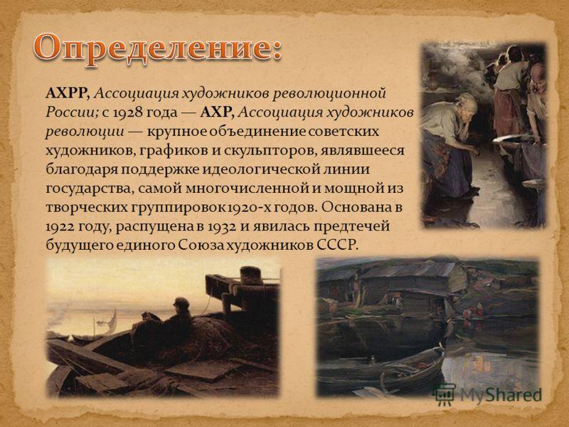 АХРР, Ассоциация художников революционной России; с 1928 года АХР, Ассоциация художников революции крупное объединение советских художников, графиков и скульпторов, являвшееся благодаря поддержке идеологической линии государства, самой многочисленной