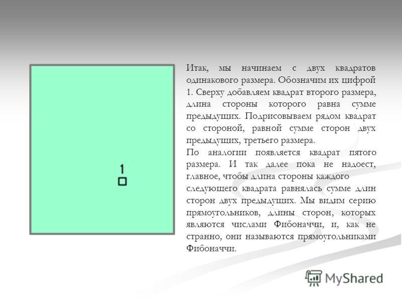 Итак, мы начинаем с двух квадратов одинакового размера. Обозначим их цифрой 1. Сверху добавляем квадрат второго размера, длина стороны которого равна сумме предыдущих. Подрисовываем рядом квадрат со стороной, равной сумме сторон двух предыдущих, трет