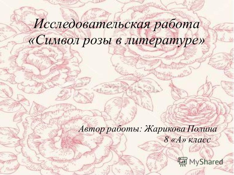 Исследовательская работа «Символ розы в литературе» Автор работы: Жарикова Полина 8 «А» класс