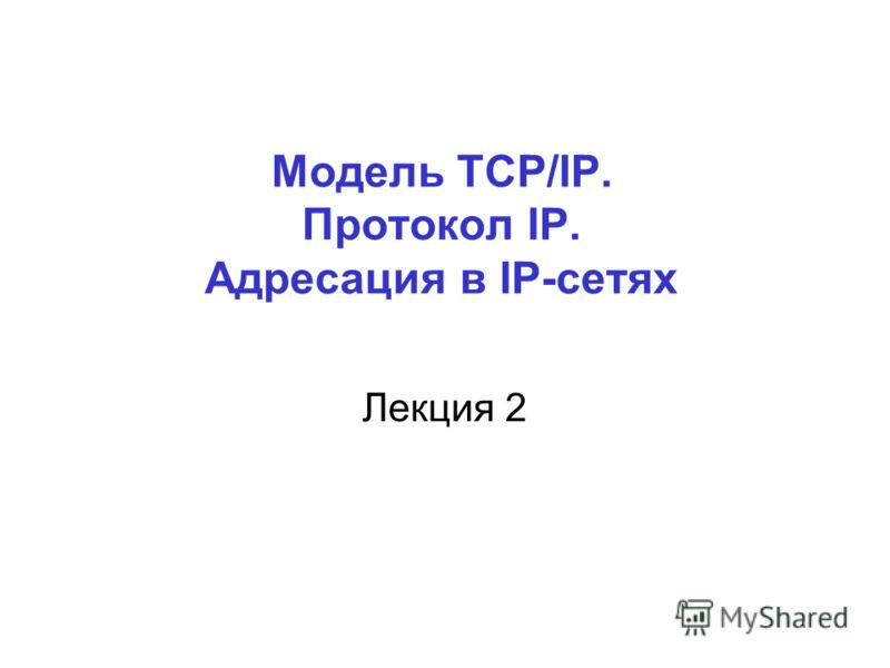 Модель TCP/IP. Протокол IP. Адресация в IP-сетях Лекция 2
