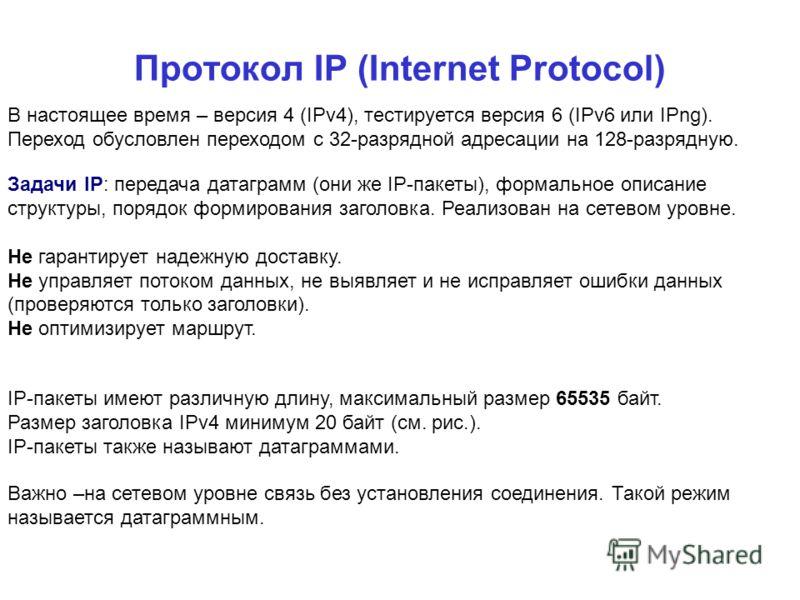 Протокол IP (Internet Protocol) В настоящее время – версия 4 (IPv4), тестируется версия 6 (IPv6 или IPng). Переход обусловлен переходом с 32-разрядной адресации на 128-разрядную. Задачи IP: передача датаграмм (они же IP-пакеты), формальное описание с