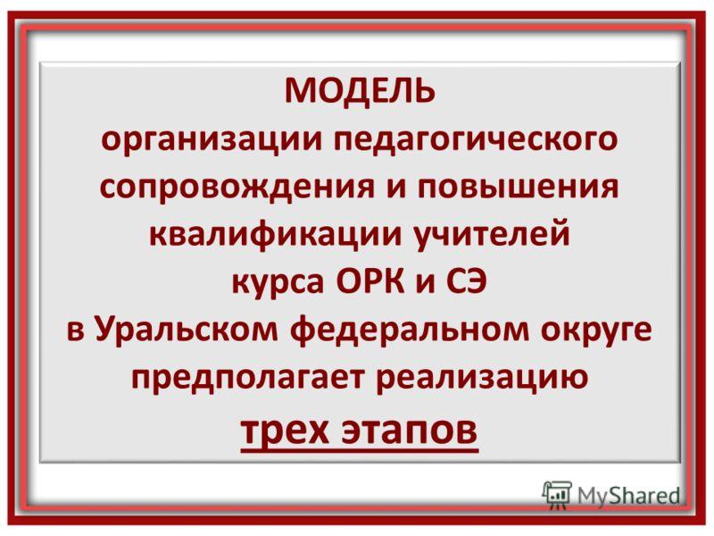 МОДЕЛЬ организации педагогического сопровождения и повышения квалификации учителей курса ОРК и СЭ в Уральском федеральном округе предполагает реализацию трех этапов