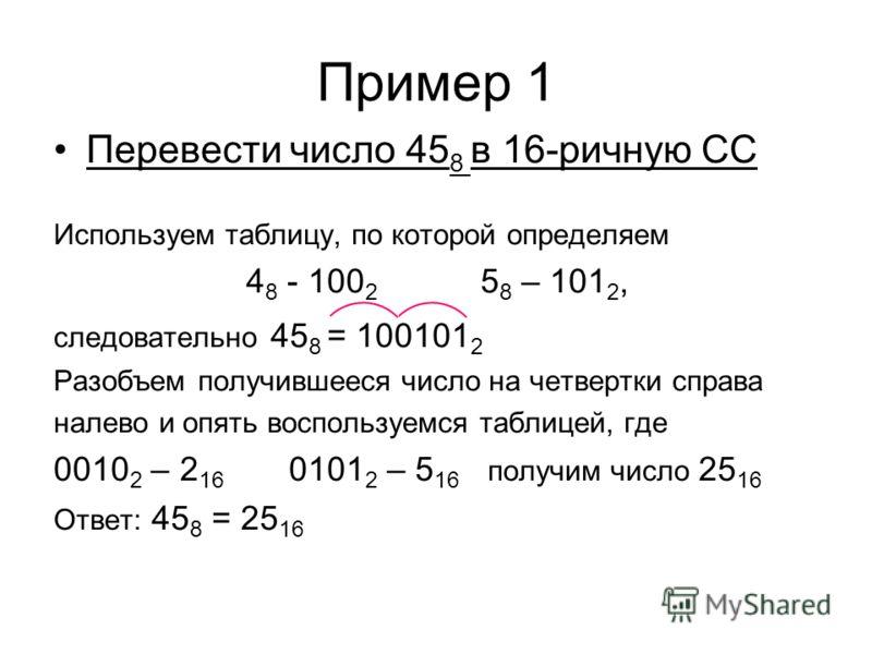Пример 1 Перевести число 45 8 в 16-ричную СС Используем таблицу, по которой определяем 4 8 - 100 2 5 8 – 101 2, следовательно 45 8 = 100101 2 Разобъем получившееся число на четвертки справа налево и опять воспользуемся таблицей, где 0010 2 – 2 16 010